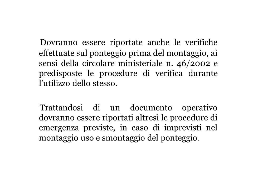 Dovranno essere riportate anche le verifiche effettuate sul ponteggio prima del montaggio, ai sensi della circolare ministeriale n. 46/2002 e predisposte le procedure di verifica durante l'utilizzo dello stesso.