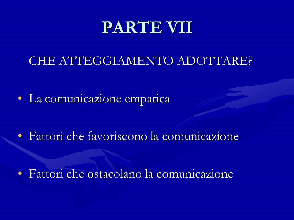 PARTE VII CHE ATTEGGIAMENTO ADOTTARE La comunicazione empatica