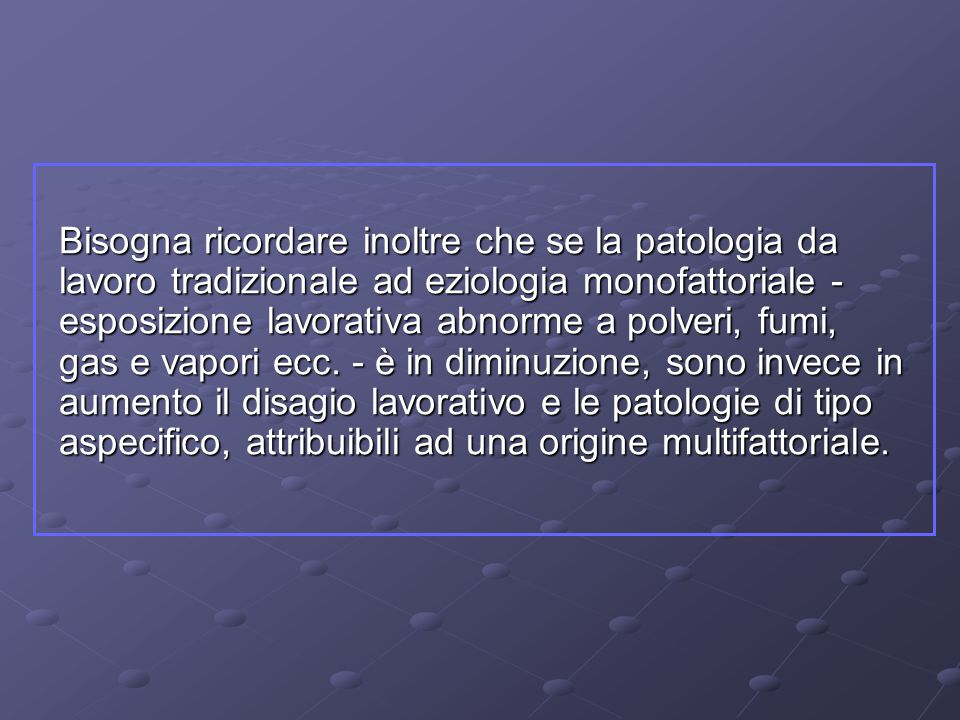 Bisogna ricordare inoltre che se la patologia da lavoro tradizionale ad eziologia monofattoriale - esposizione lavorativa abnorme a polveri, fumi, gas e vapori ecc.