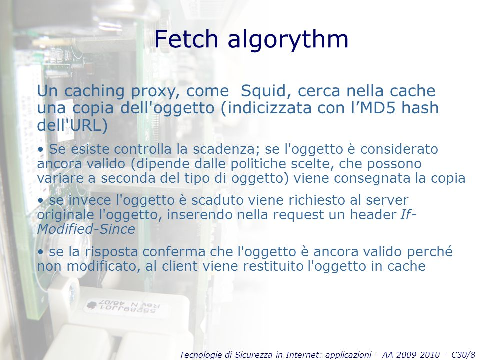 Fetch algorythm Un caching proxy, come Squid, cerca nella cache una copia dell oggetto (indicizzata con l'MD5 hash dell URL)