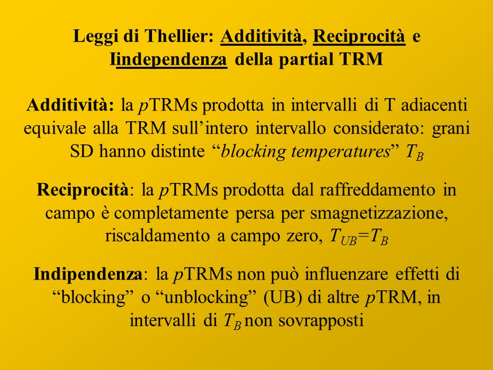 Leggi di Thellier: Additività, Reciprocità e Iindependenza della partial TRM Additività: la pTRMs prodotta in intervalli di T adiacenti equivale alla TRM sull'intero intervallo considerato: grani SD hanno distinte blocking temperatures TB Reciprocità: la pTRMs prodotta dal raffreddamento in campo è completamente persa per smagnetizzazione, riscaldamento a campo zero, TUB=TB Indipendenza: la pTRMs non può influenzare effetti di blocking o unblocking (UB) di altre pTRM, in intervalli di TB non sovrapposti
