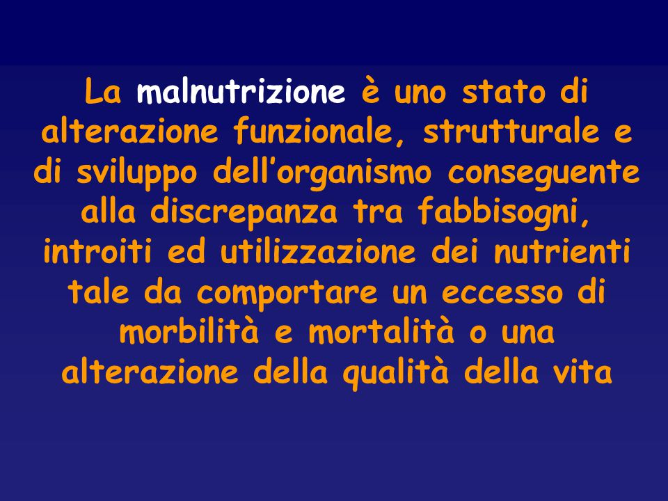 La malnutrizione è uno stato di alterazione funzionale, strutturale e di sviluppo dell'organismo conseguente alla discrepanza tra fabbisogni, introiti ed utilizzazione dei nutrienti tale da comportare un eccesso di morbilità e mortalità o una alterazione della qualità della vita