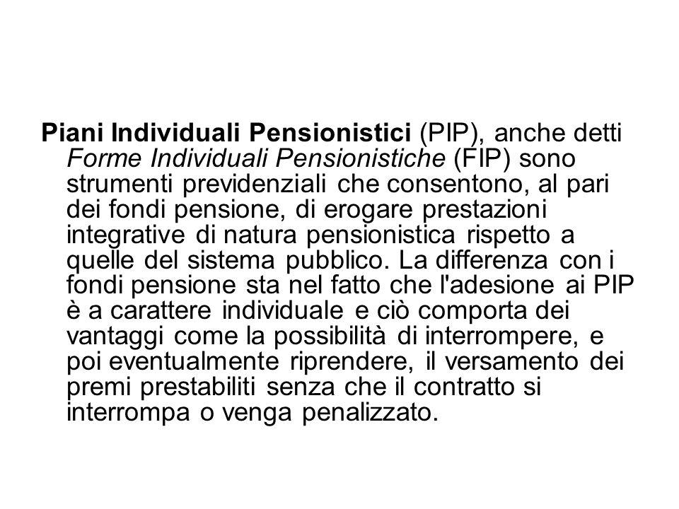 Piani Individuali Pensionistici (PIP), anche detti Forme Individuali Pensionistiche (FIP) sono strumenti previdenziali che consentono, al pari dei fondi pensione, di erogare prestazioni integrative di natura pensionistica rispetto a quelle del sistema pubblico.