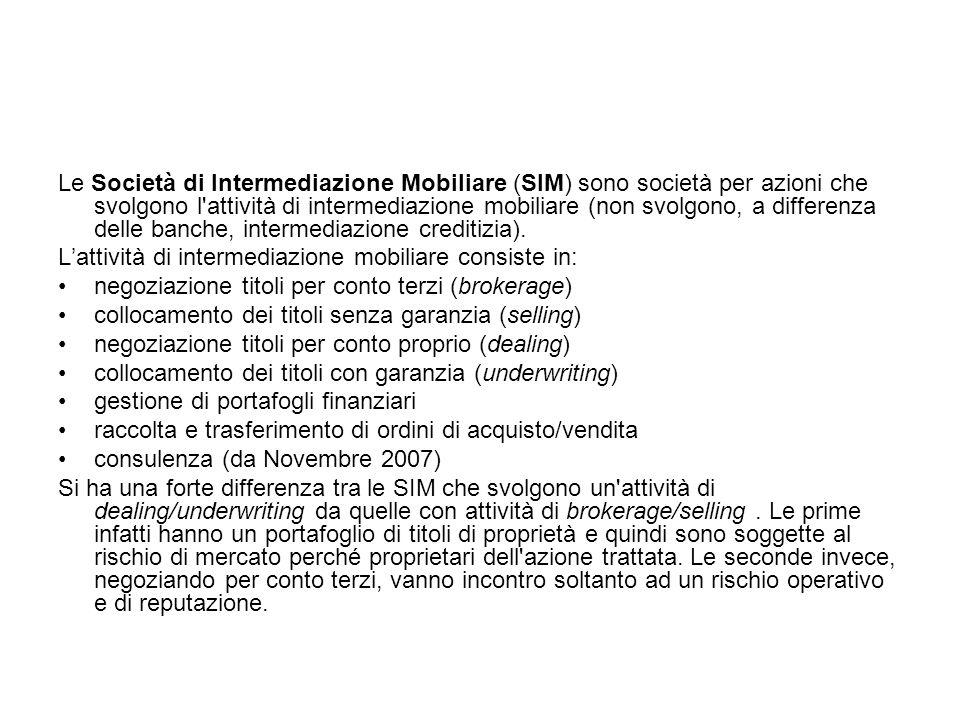 Le Società di Intermediazione Mobiliare (SIM) sono società per azioni che svolgono l attività di intermediazione mobiliare (non svolgono, a differenza delle banche, intermediazione creditizia).