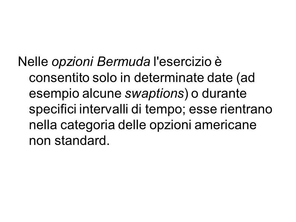 Nelle opzioni Bermuda l esercizio è consentito solo in determinate date (ad esempio alcune swaptions) o durante specifici intervalli di tempo; esse rientrano nella categoria delle opzioni americane non standard.