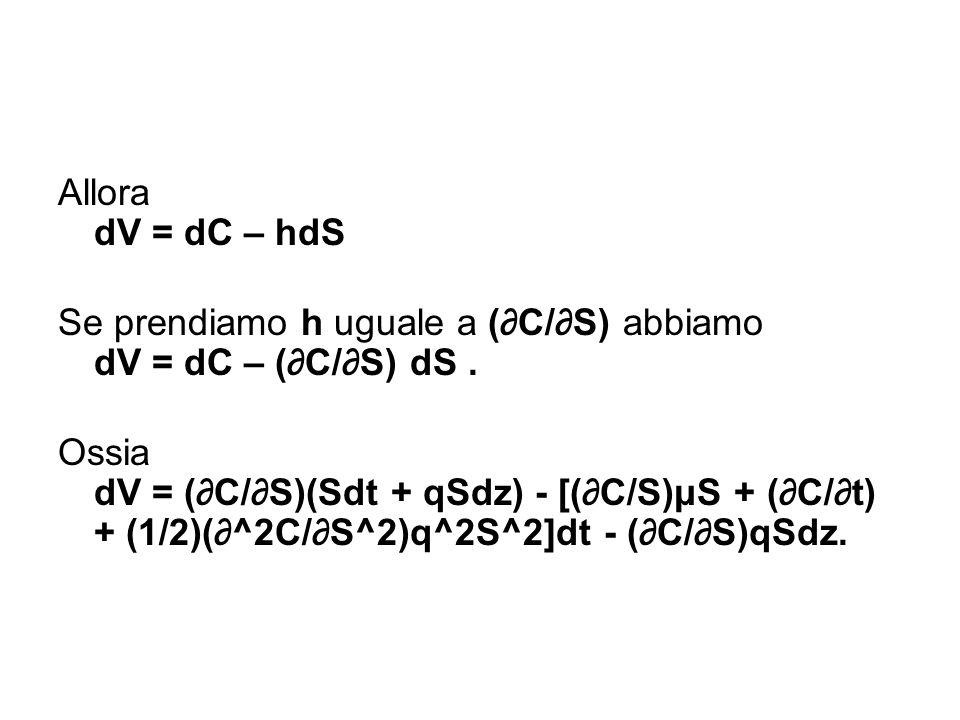 Allora dV = dC – hdS Se prendiamo h uguale a (∂C/∂S) abbiamo dV = dC – (∂C/∂S) dS .