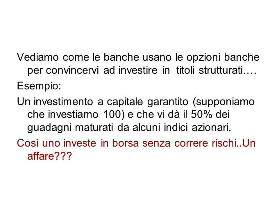 Vediamo come le banche usano le opzioni banche per convincervi ad investire in titoli strutturati….