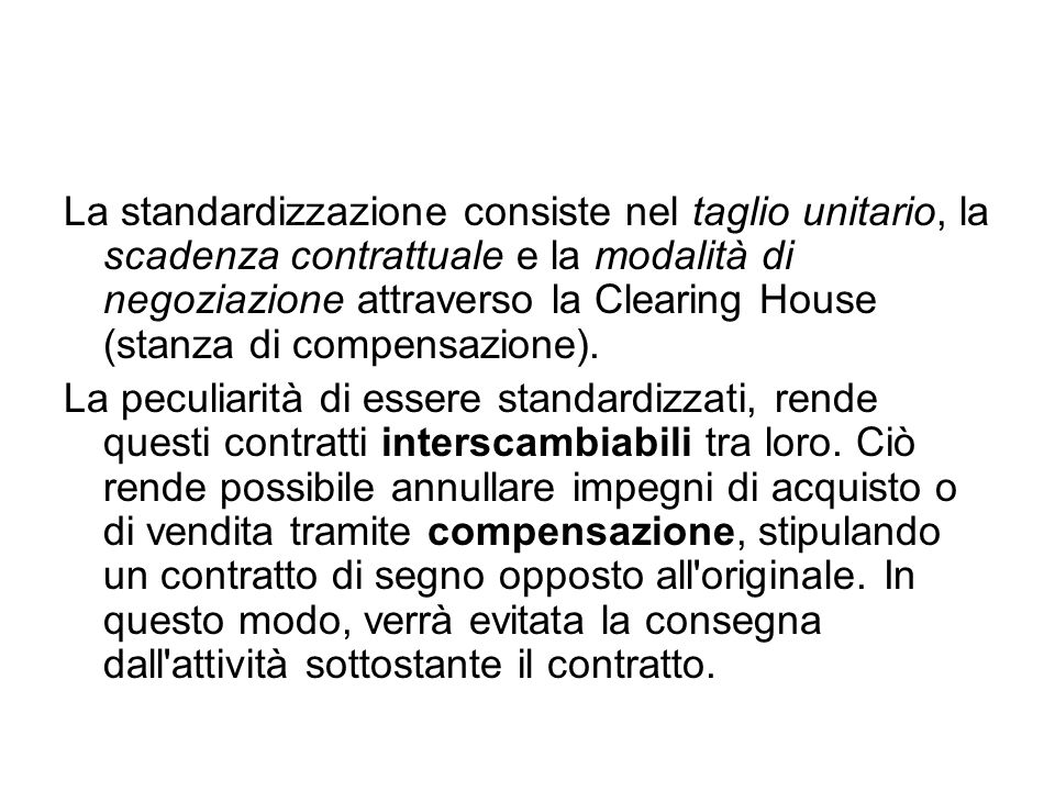La standardizzazione consiste nel taglio unitario, la scadenza contrattuale e la modalità di negoziazione attraverso la Clearing House (stanza di compensazione).