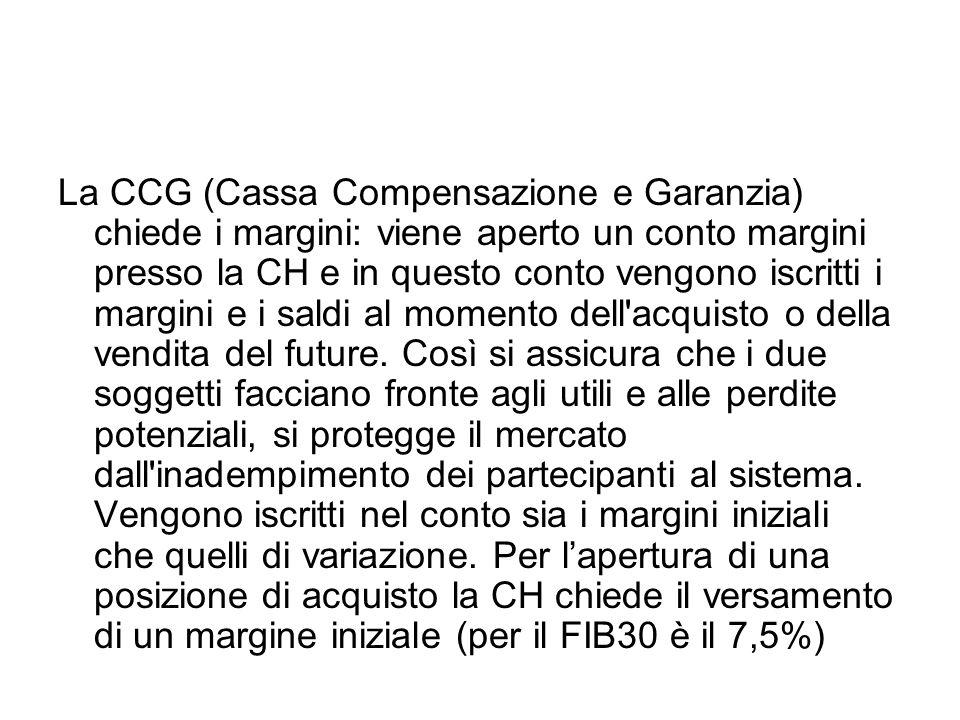 La CCG (Cassa Compensazione e Garanzia) chiede i margini: viene aperto un conto margini presso la CH e in questo conto vengono iscritti i margini e i saldi al momento dell acquisto o della vendita del future.
