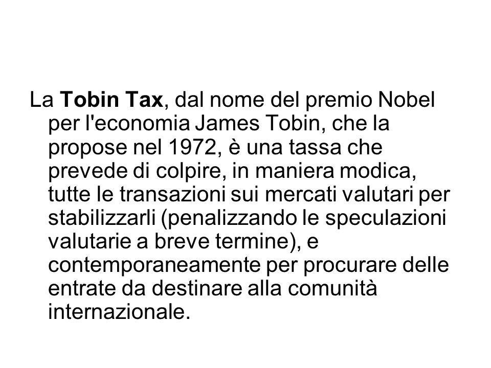 La Tobin Tax, dal nome del premio Nobel per l economia James Tobin, che la propose nel 1972, è una tassa che prevede di colpire, in maniera modica, tutte le transazioni sui mercati valutari per stabilizzarli (penalizzando le speculazioni valutarie a breve termine), e contemporaneamente per procurare delle entrate da destinare alla comunità internazionale.