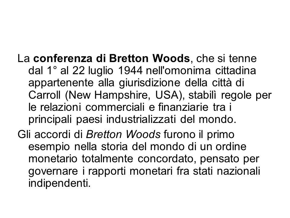 La conferenza di Bretton Woods, che si tenne dal 1° al 22 luglio 1944 nell omonima cittadina appartenente alla giurisdizione della città di Carroll (New Hampshire, USA), stabilì regole per le relazioni commerciali e finanziarie tra i principali paesi industrializzati del mondo.