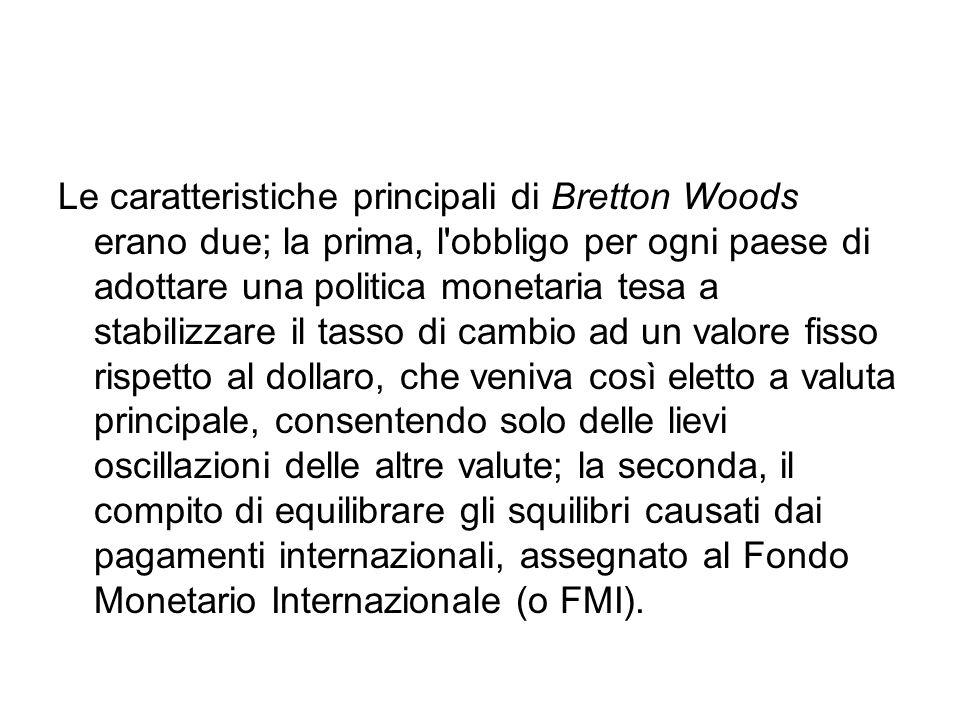 Le caratteristiche principali di Bretton Woods erano due; la prima, l obbligo per ogni paese di adottare una politica monetaria tesa a stabilizzare il tasso di cambio ad un valore fisso rispetto al dollaro, che veniva così eletto a valuta principale, consentendo solo delle lievi oscillazioni delle altre valute; la seconda, il compito di equilibrare gli squilibri causati dai pagamenti internazionali, assegnato al Fondo Monetario Internazionale (o FMI).