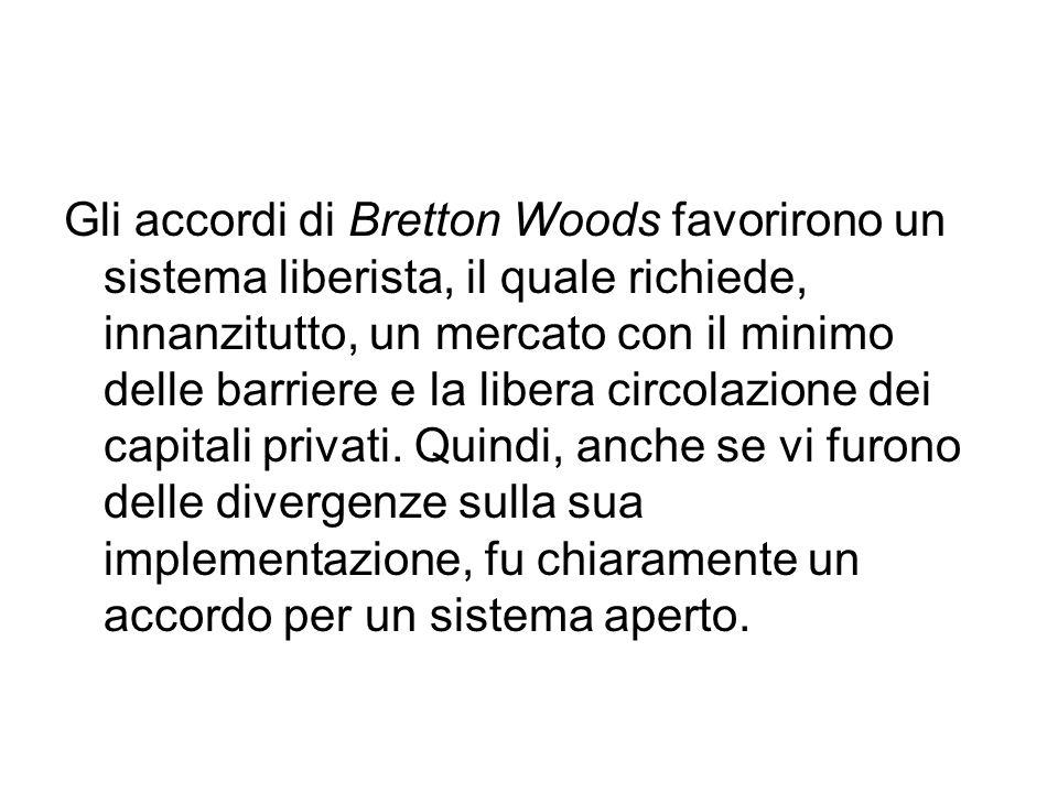 Gli accordi di Bretton Woods favorirono un sistema liberista, il quale richiede, innanzitutto, un mercato con il minimo delle barriere e la libera circolazione dei capitali privati.