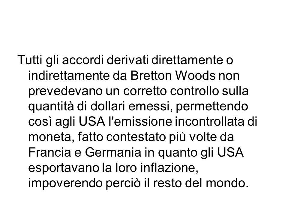 Tutti gli accordi derivati direttamente o indirettamente da Bretton Woods non prevedevano un corretto controllo sulla quantità di dollari emessi, permettendo così agli USA l emissione incontrollata di moneta, fatto contestato più volte da Francia e Germania in quanto gli USA esportavano la loro inflazione, impoverendo perciò il resto del mondo.