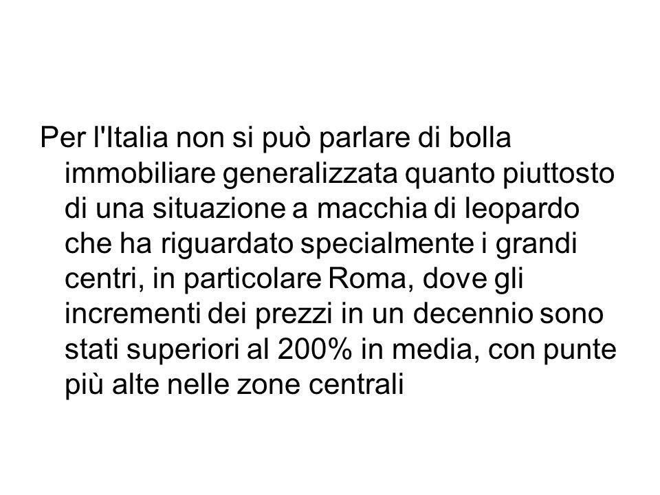 Per l Italia non si può parlare di bolla immobiliare generalizzata quanto piuttosto di una situazione a macchia di leopardo che ha riguardato specialmente i grandi centri, in particolare Roma, dove gli incrementi dei prezzi in un decennio sono stati superiori al 200% in media, con punte più alte nelle zone centrali