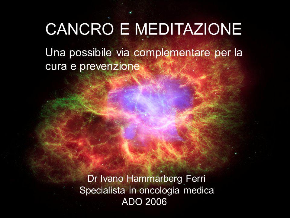 CANCRO E MEDITAZIONE Una possibile via complementare per la cura e prevenzione. Dr Ivano Hammarberg Ferri.
