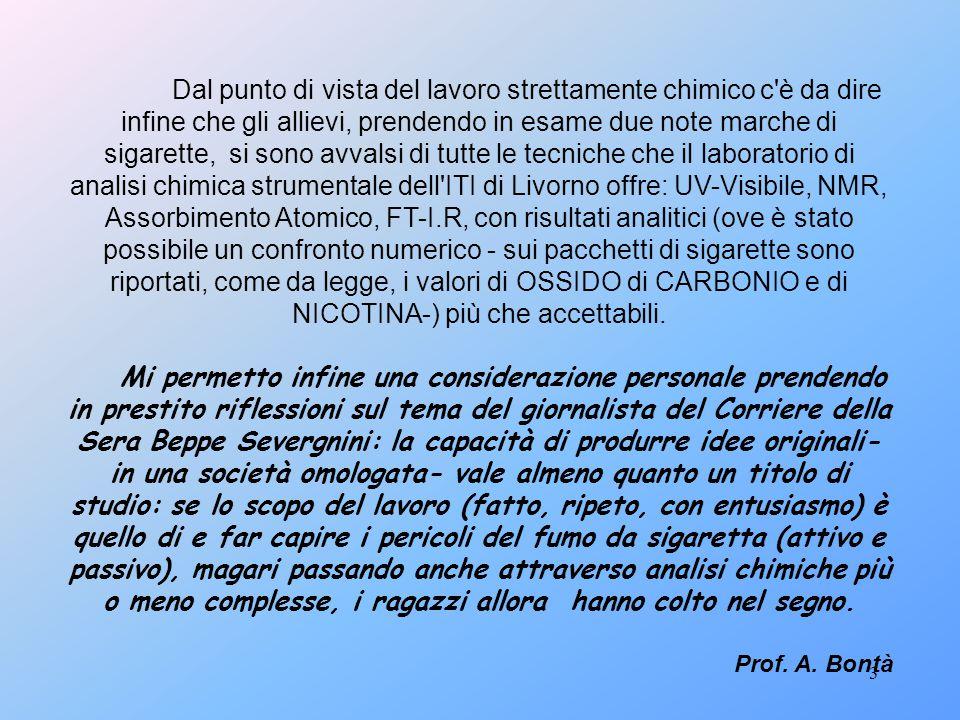Dal punto di vista del lavoro strettamente chimico c è da dire infine che gli allievi, prendendo in esame due note marche di sigarette, si sono avvalsi di tutte le tecniche che il laboratorio di analisi chimica strumentale dell ITI di Livorno offre: UV-Visibile, NMR, Assorbimento Atomico, FT-I.R, con risultati analitici (ove è stato possibile un confronto numerico - sui pacchetti di sigarette sono riportati, come da legge, i valori di OSSIDO di CARBONIO e di NICOTINA-) più che accettabili.