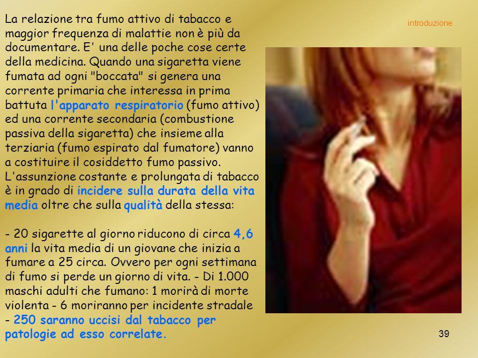 La relazione tra fumo attivo di tabacco e maggior frequenza di malattie non è più da documentare. E una delle poche cose certe della medicina. Quando una sigaretta viene fumata ad ogni boccata si genera una corrente primaria che interessa in prima battuta l apparato respiratorio (fumo attivo) ed una corrente secondaria (combustione passiva della sigaretta) che insieme alla terziaria (fumo espirato dal fumatore) vanno a costituire il cosiddetto fumo passivo. L assunzione costante e prolungata di tabacco è in grado di incidere sulla durata della vita media oltre che sulla qualità della stessa: - 20 sigarette al giorno riducono di circa 4,6 anni la vita media di un giovane che inizia a fumare a 25 circa. Ovvero per ogni settimana di fumo si perde un giorno di vita. - Di 1.000 maschi adulti che fumano: 1 morirà di morte violenta - 6 moriranno per incidente stradale - 250 saranno uccisi dal tabacco per patologie ad esso correlate.