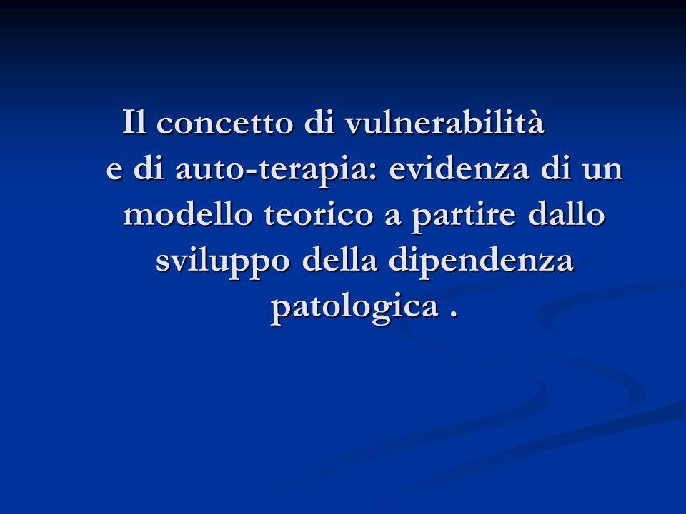 Il concetto di vulnerabilità e di auto-terapia: evidenza di un modello teorico a partire dallo sviluppo della dipendenza patologica .