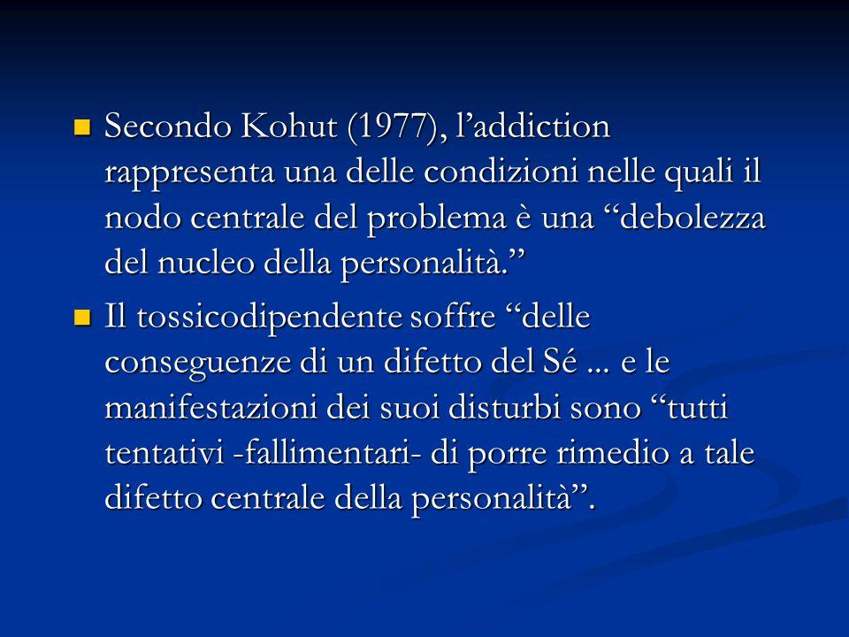 Secondo Kohut (1977), l'addiction rappresenta una delle condizioni nelle quali il nodo centrale del problema è una debolezza del nucleo della personalità.