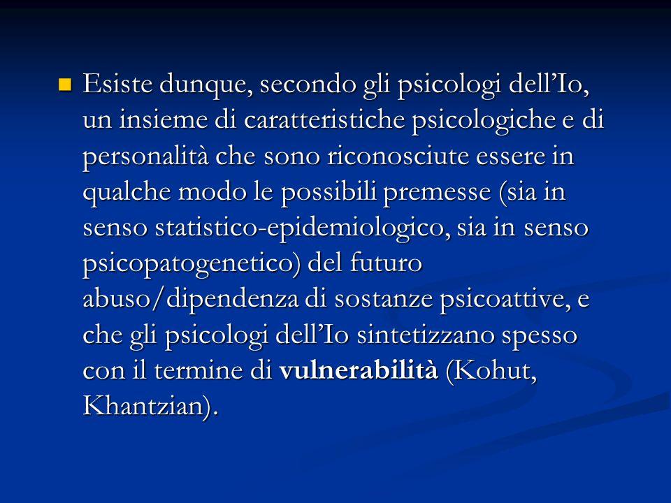 Esiste dunque, secondo gli psicologi dell'Io, un insieme di caratteristiche psicologiche e di personalità che sono riconosciute essere in qualche modo le possibili premesse (sia in senso statistico-epidemiologico, sia in senso psicopatogenetico) del futuro abuso/dipendenza di sostanze psicoattive, e che gli psicologi dell'Io sintetizzano spesso con il termine di vulnerabilità (Kohut, Khantzian).
