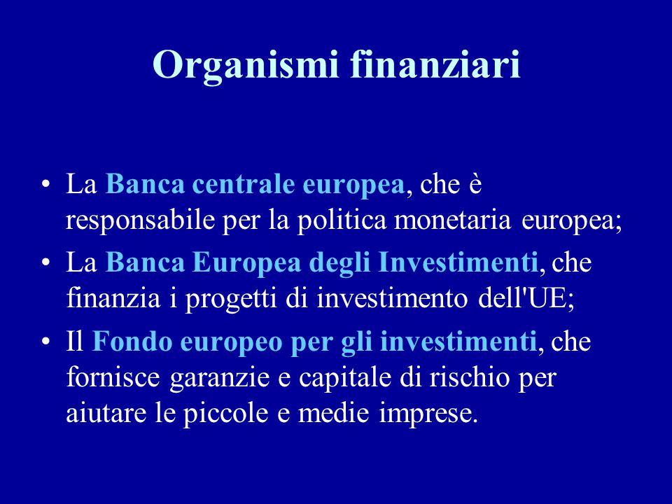 Organismi finanziari La Banca centrale europea, che è responsabile per la politica monetaria europea;