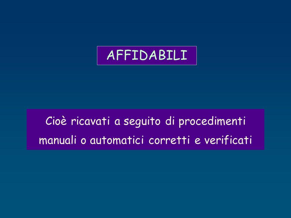 AFFIDABILI Cioè ricavati a seguito di procedimenti manuali o automatici corretti e verificati