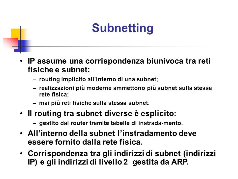 Subnetting IP assume una corrispondenza biunivoca tra reti fisiche e subnet: routing implicito all'interno di una subnet;