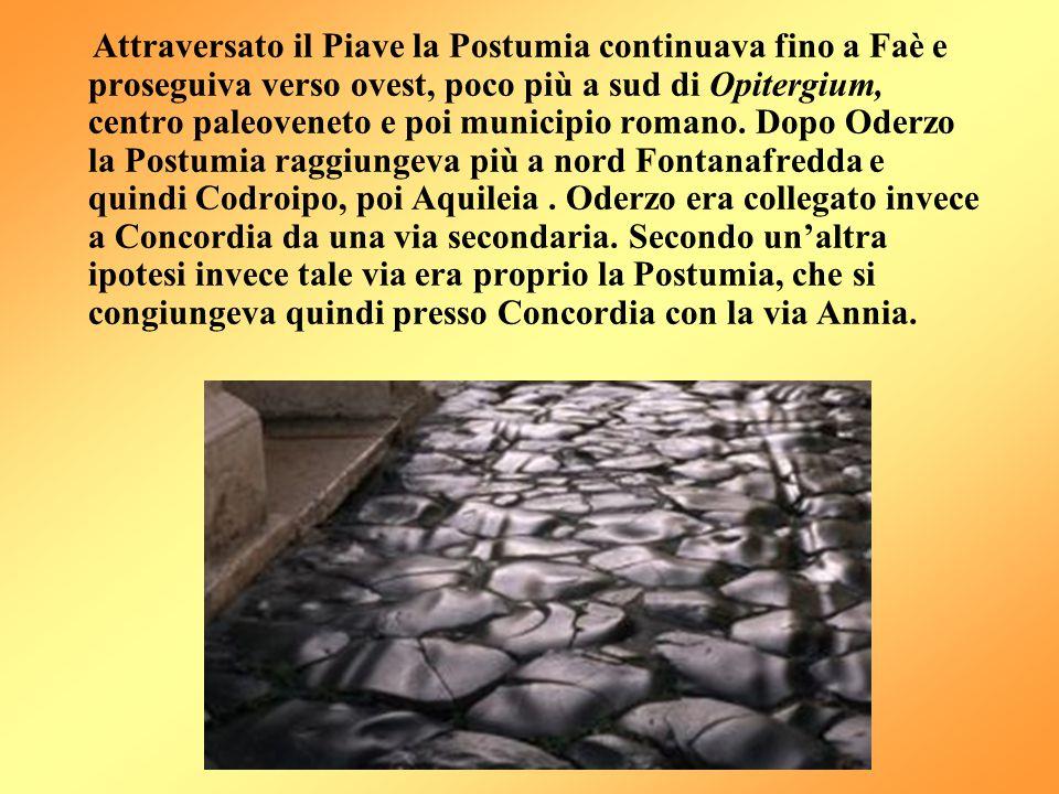 Attraversato il Piave la Postumia continuava fino a Faè e proseguiva verso ovest, poco più a sud di Opitergium, centro paleoveneto e poi municipio romano.