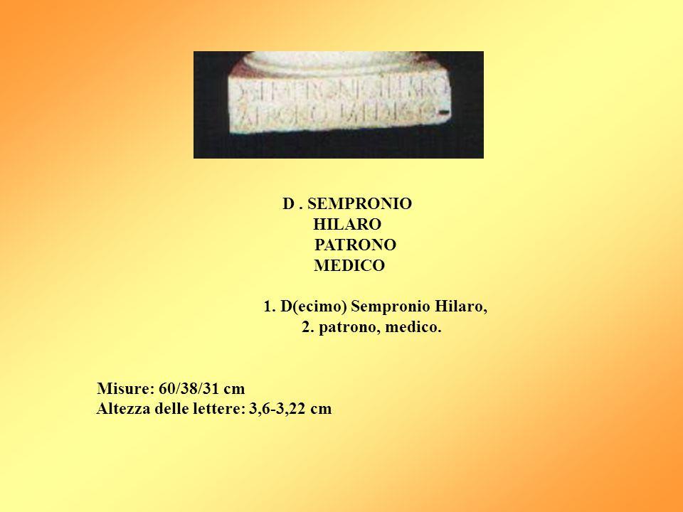 D . SEMPRONIO HILARO. PATRONO. MEDICO. 1. D(ecimo) Sempronio Hilaro, 2. patrono, medico. Misure: 60/38/31 cm.