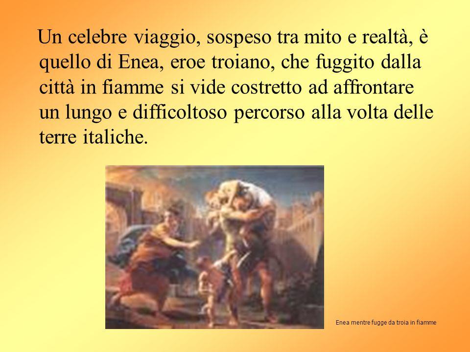 Un celebre viaggio, sospeso tra mito e realtà, è quello di Enea, eroe troiano, che fuggito dalla città in fiamme si vide costretto ad affrontare un lungo e difficoltoso percorso alla volta delle terre italiche.