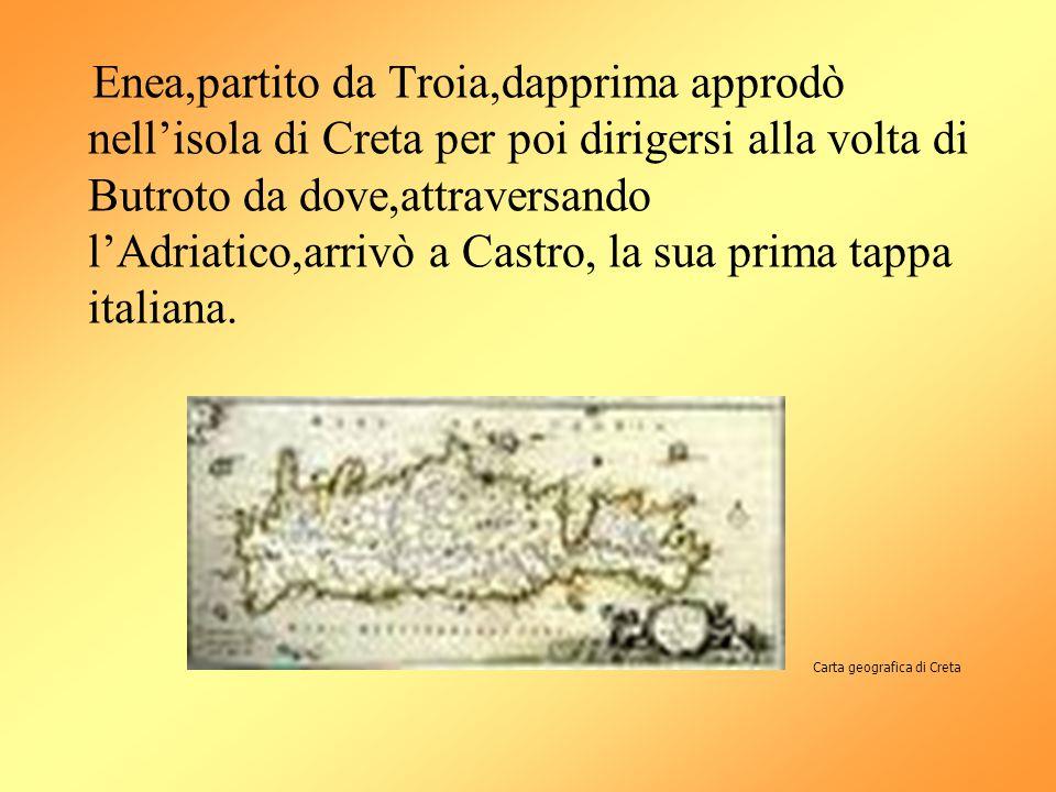 Enea,partito da Troia,dapprima approdò nell'isola di Creta per poi dirigersi alla volta di Butroto da dove,attraversando l'Adriatico,arrivò a Castro, la sua prima tappa italiana.