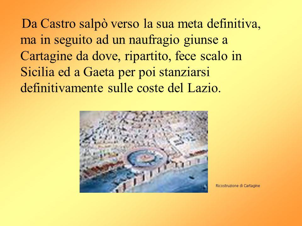 Da Castro salpò verso la sua meta definitiva, ma in seguito ad un naufragio giunse a Cartagine da dove, ripartito, fece scalo in Sicilia ed a Gaeta per poi stanziarsi definitivamente sulle coste del Lazio.