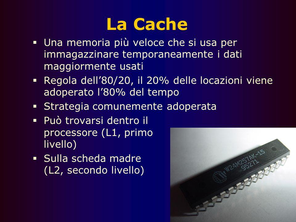 La Cache Una memoria più veloce che si usa per immagazzinare temporaneamente i dati maggiormente usati.