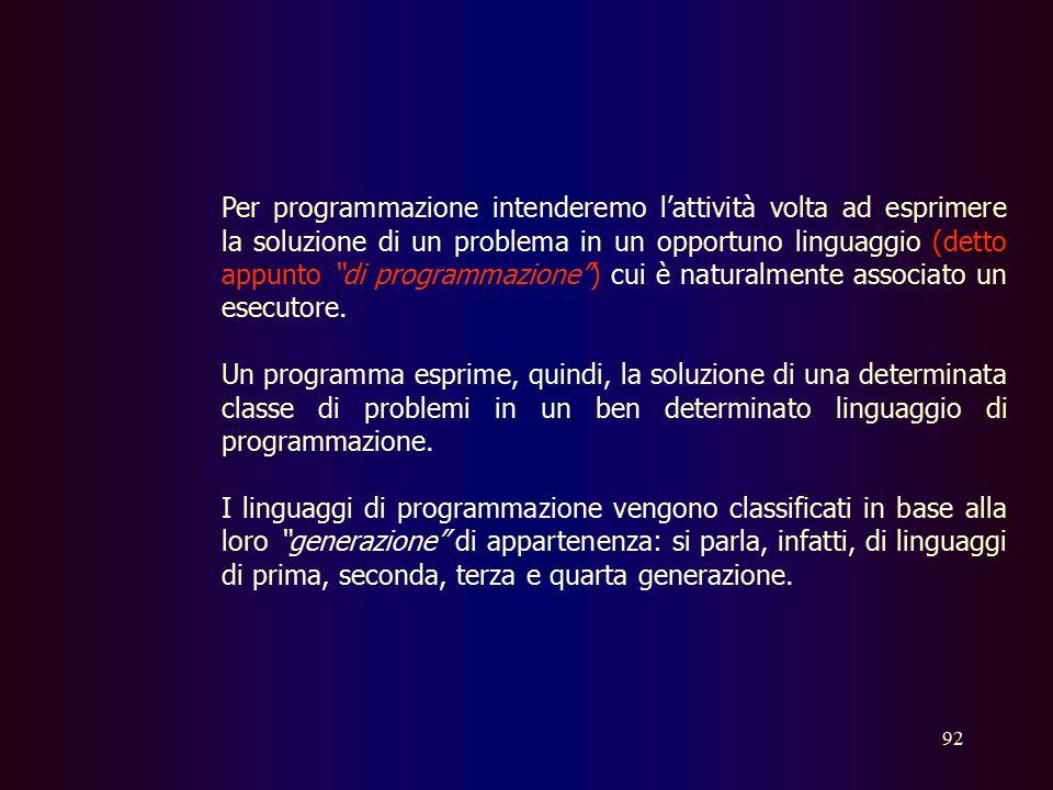 Per programmazione intenderemo l'attività volta ad esprimere la soluzione di un problema in un opportuno linguaggio (detto appunto di programmazione ) cui è naturalmente associato un esecutore.