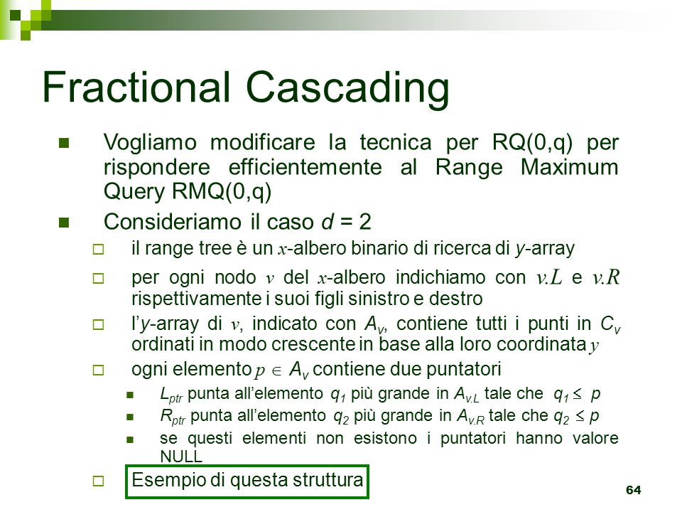 Fractional Cascading Vogliamo modificare la tecnica per RQ(0,q) per rispondere efficientemente al Range Maximum Query RMQ(0,q)