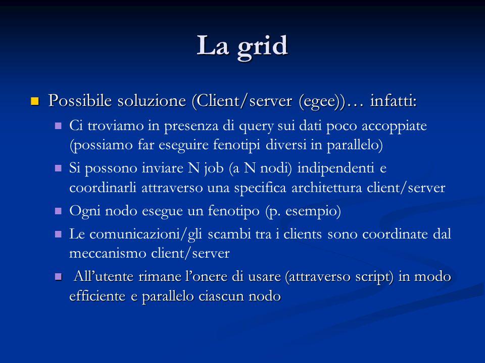 La grid Possibile soluzione (Client/server (egee))… infatti: