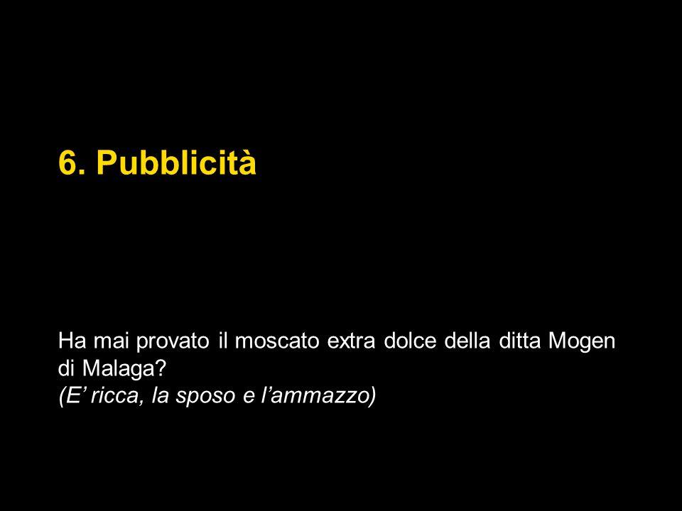 6. Pubblicità Ha mai provato il moscato extra dolce della ditta Mogen di Malaga.