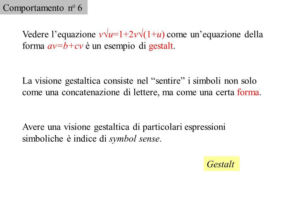 Comportamento no 6 Vedere l'equazione v√u=1+2v√(1+u) come un'equazione della forma av=b+cv è un esempio di gestalt.