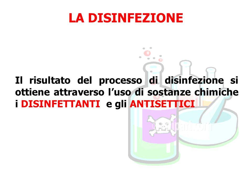 LA DISINFEZIONE Il risultato del processo di disinfezione si ottiene attraverso l'uso di sostanze chimiche i DISINFETTANTI e gli ANTISETTICI.