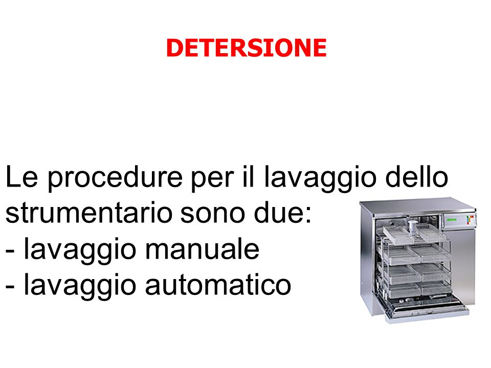 DETERSIONE Le procedure per il lavaggio dello strumentario sono due: - lavaggio manuale - lavaggio automatico.