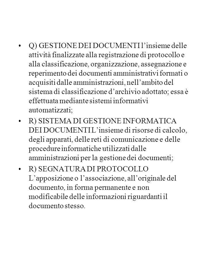 Q) GESTIONE DEI DOCUMENTI l'insieme delle attività finalizzate alla registrazione di protocollo e alla classificazione, organizzazione, assegnazione e reperimento dei documenti amministrativi formati o acquisiti dalle amministrazioni, nell'ambito del sistema di classificazione d'archivio adottato; essa è effettuata mediante sistemi informativi automatizzati;