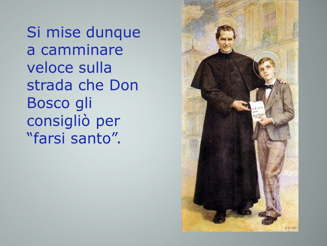 Si mise dunque a camminare veloce sulla strada che Don Bosco gli consigliò per farsi santo .
