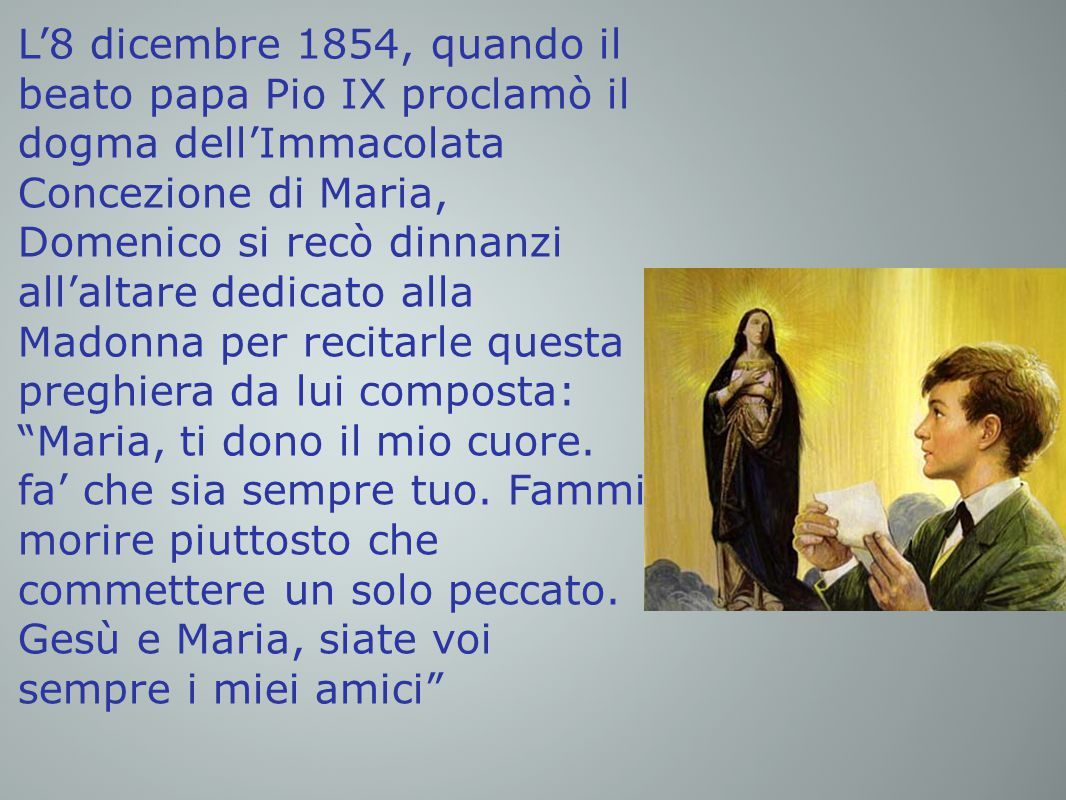 L'8 dicembre 1854, quando il beato papa Pio IX proclamò il dogma dell'Immacolata Concezione di Maria, Domenico si recò dinnanzi all'altare dedicato alla Madonna per recitarle questa preghiera da lui composta: Maria, ti dono il mio cuore.