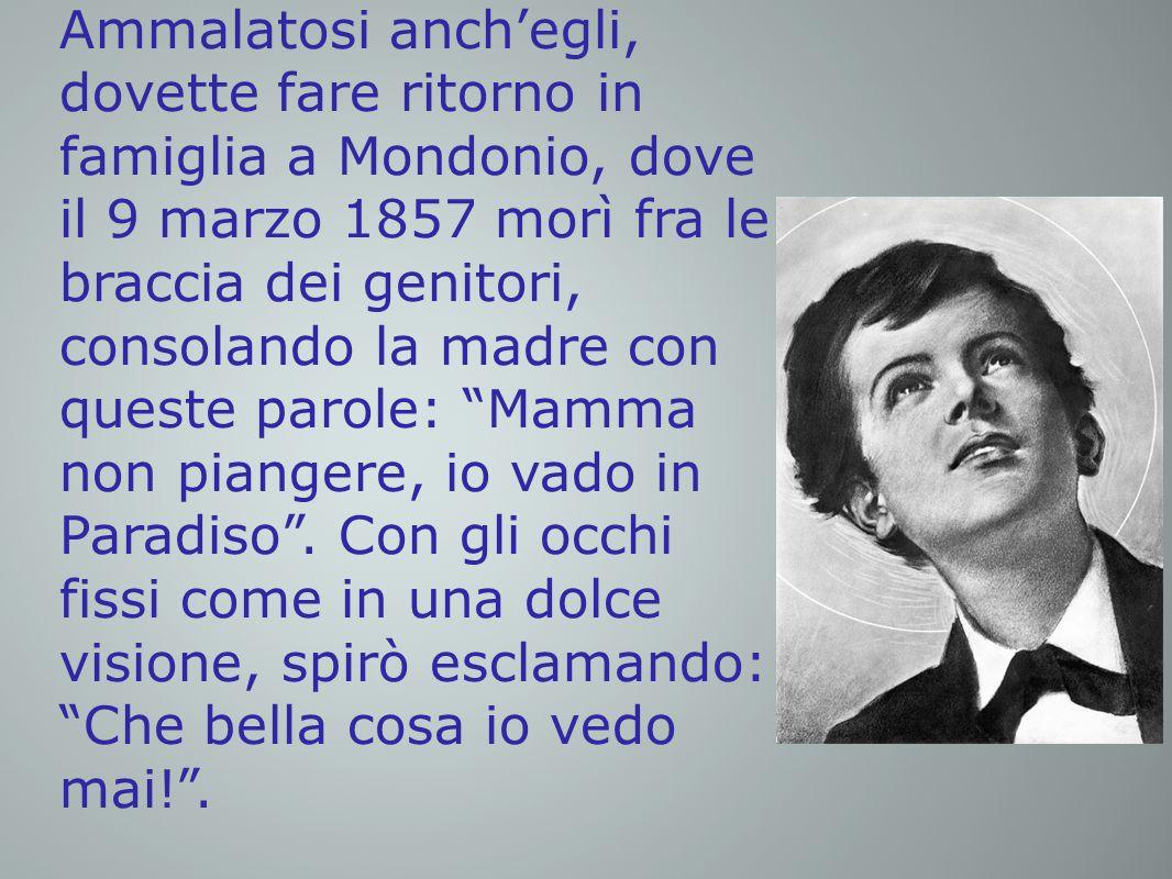 Ammalatosi anch'egli, dovette fare ritorno in famiglia a Mondonio, dove il 9 marzo 1857 morì fra le braccia dei genitori, consolando la madre con queste parole: Mamma non piangere, io vado in Paradiso .