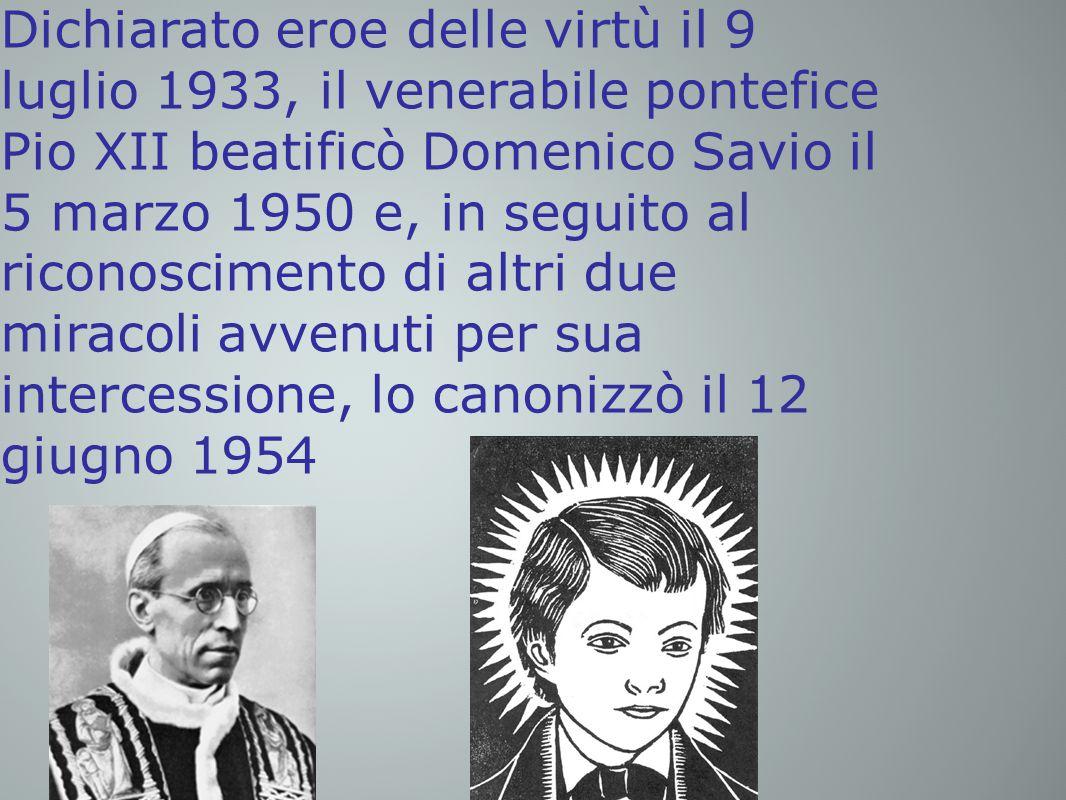 Dichiarato eroe delle virtù il 9 luglio 1933, il venerabile pontefice Pio XII beatificò Domenico Savio il 5 marzo 1950 e, in seguito al riconoscimento di altri due miracoli avvenuti per sua intercessione, lo canonizzò il 12 giugno 1954