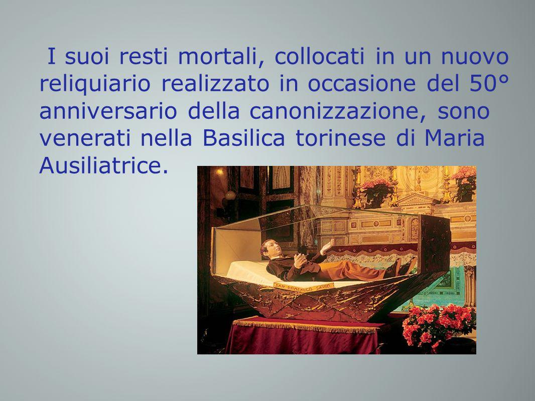 I suoi resti mortali, collocati in un nuovo reliquiario realizzato in occasione del 50° anniversario della canonizzazione, sono venerati nella Basilica torinese di Maria Ausiliatrice.