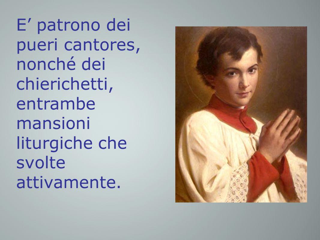 E' patrono dei pueri cantores, nonché dei chierichetti, entrambe mansioni liturgiche che svolte attivamente.
