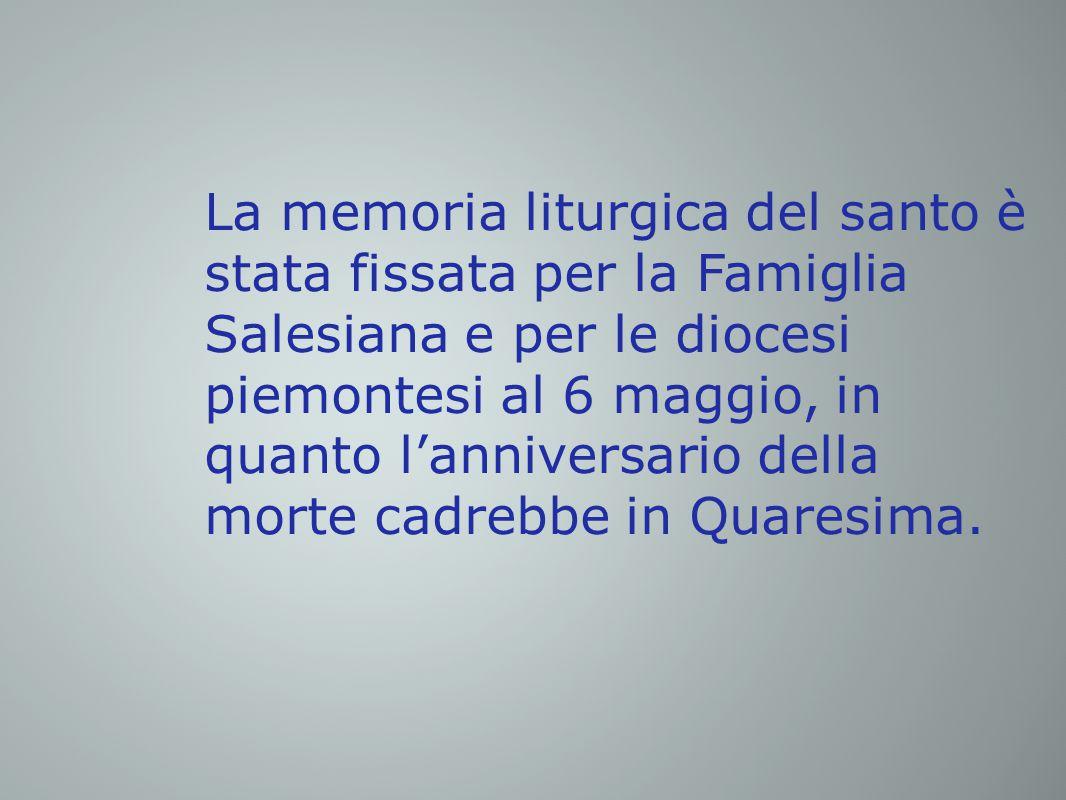 La memoria liturgica del santo è stata fissata per la Famiglia Salesiana e per le diocesi piemontesi al 6 maggio, in quanto l'anniversario della morte cadrebbe in Quaresima.