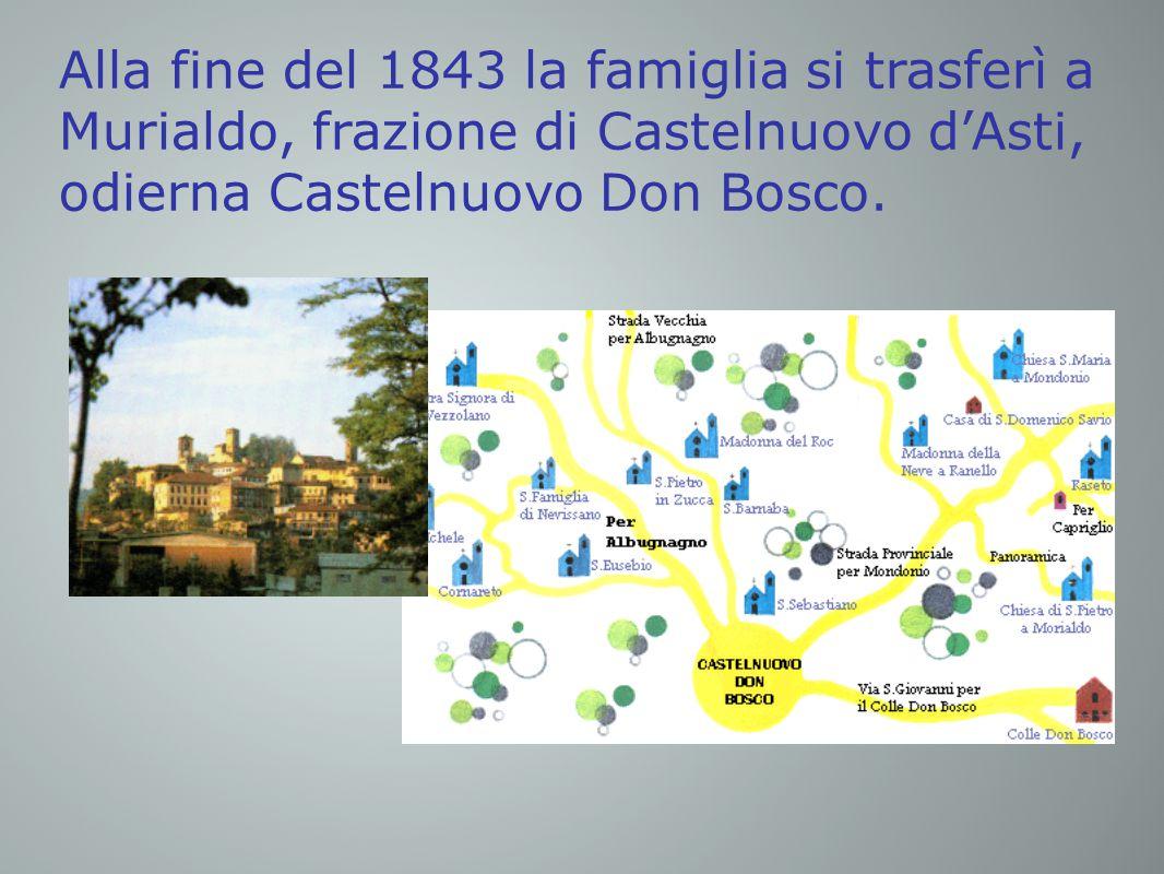 Alla fine del 1843 la famiglia si trasferì a Murialdo, frazione di Castelnuovo d'Asti, odierna Castelnuovo Don Bosco.